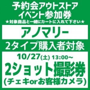 【予約会アウトストアイベント参加券(2タイプ)】アノマリー